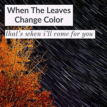 When The Leaves Change Color (That's When I'll Come For You)