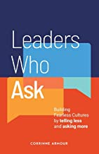 Leaders Who Ask: Building Fearless Cultures by telling less and asking more
