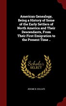American Genealogy, Being a History of Some of the Early Settlers of North America and Their Descendants, From Their First Emigration to the Present Time ..