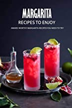 Margarita Recipes to Enjoy: Award-Worthy Margarita Recipes You Need to Try: Best Margarita Cookbook Ever For Beginners Book