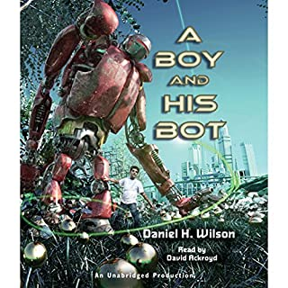 A Boy and His Bot                   Written by:                                                                                                                                 Daniel H. Wilson                               Narrated by:                                                                                                                                 David Ackroyd                      Length: 4 hrs and 40 mins     Not rated yet     Overall 0.0