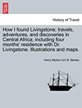 How I Found Livingstone; Travels, Adventures, and Discoveries in Central Africa; Including Four Months' Residence with Dr. Livingstone ... Illustrations and Maps.