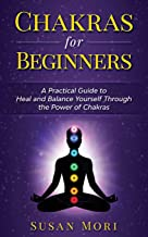 Chakras for Beginners: a Practical Guide to Heal and Balance Yourself through the Power of Chakras