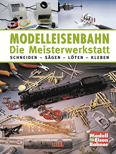 Modelleisenbahn - Die Meisterwerkstatt: Schneiden - Sägen - Löten - Kleben