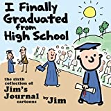 I Finally Graduated from High School: The Sixth Collection of Jim's Journal Cartoons (Volume 6)