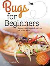 Bugs for Beginners: the most complete guide to teach you how to cook edible insects: A cookbook with 75+ recipes and every...