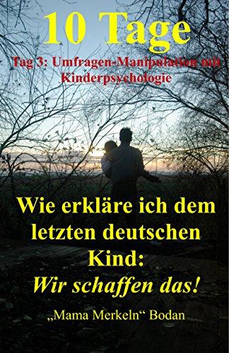 10 Tage - Wie erkläre ich dem letzten deutschen Kind: Wir schaffen das!: Tag 3: Umfragen-Manipulation mit Kinderpsychologie