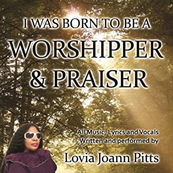 I Was Born to Be a Worshiper & Praiser