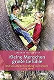Kleine Menschen - große Gefühle: Die sexuelle Entwicklung von Kindern (0 - 12 Jahre)
