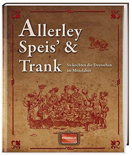 Allerley Speis' und Trank: So kochten die Deutschen im Mittelalter
