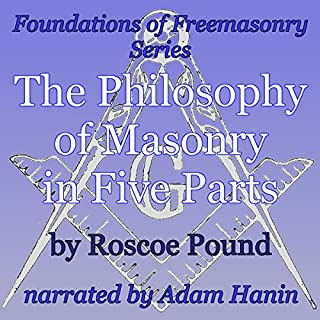 The Philosophy of Masonry in Five Parts     Foundations of Freemasonry Series              By:                                                                                                                                 Roscoe Pound                               Narrated by:                                                                                                                                 Adam Hanin                      Length: 2 hrs and 47 mins     26 ratings     Overall 4.3