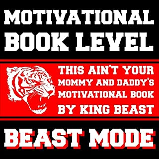 Motivational Book Level Beast Mode     This Ain't Your Mommy and Daddy's Motivational Book              By:                                                                                                                                 King Beast                               Narrated by:                                                                                                                                 King Beast                      Length: 37 mins     26 ratings     Overall 4.4