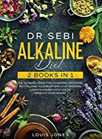 Dr Sebi Alkaline Diet: 2 Books in 1: The Ultimate Guide For Cleansing, Detoxing, Revitalizing Your Body And Stop Smoking Using Alkaline Lifestyle to Improve Your Health