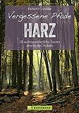 Vergessene Pfade: 38 Touren abseits des Trubels führen Sie in unbekannte Winkel des Harz, dem...