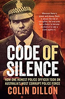 Code of Silence: How one honest police officer took on Australia's most corrupt police force by [Colin Dillon, Tom Gilling]
