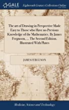 The Art of Drawing in Perspective Made Easy to Those Who Have No Previous Knowledge of the Mathematics. by James Ferguson, ... the Second Edition. Illustrated with Plates