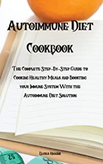 Autoimmune Diet Cookbook: The Complete Step-By-Step Guide to Cooking Healthy Meals and Boosting your Immune System With th...