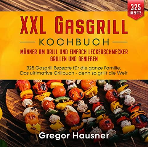 XXL Gasgrill Kochbuch – Männer am Grill und einfach Leckerschmecker grillen und genießen: 325 Gasgrill Rezepte für die ganze Familie. Das ultimative Grillbuch - denn so grillt die Welt