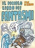 Il piccolo libro dei fantasmi. Piccoli libri mostruosi. Ediz. illustrata...