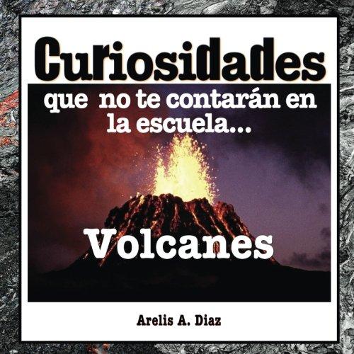 Volcanes: Curiosidades que no te contarán en la escuela...: Enciclopedia de Ciencia para Niños: Volume 2 (Curiosidades que no te contarán en la escuela: Libros de ciencia para niños)
