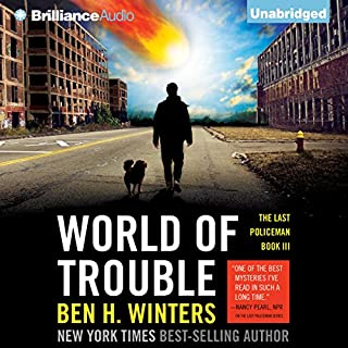 World of Trouble     The Last Policeman, Book 3              By:                                                                                                                                 Ben H. Winters                               Narrated by:                                                                                                                                 Peter Berkrot                      Length: 8 hrs and 10 mins     406 ratings     Overall 4.3