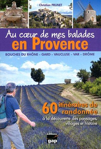 Au coeur de mes balades en Provence : 60 itinéraires de randonnée à la découverte des paysages, villages et histoire (Bouches-du-Rhône, Gard, Vaucluse, Var, Drôme)