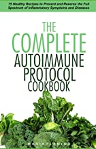 The Complete Autoimmune Protocol Cookbook: 75 Healthy Recipes to Prevent and Reverse the Full Spectrum of Inflammatory Sym...