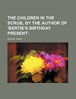 The Children in the Scrub, by the Author of 'Bertie's Birthday Present'.