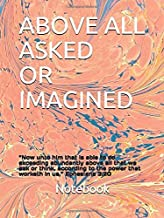 """ABOVE ALL ASKED OR  IMAGINED: """"Now unto him that is able to do exceeding abundantly above all that we ask or think, according to the power that worketh in us,"""" Ephesians 3:20"""