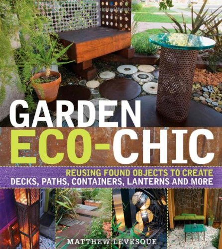 Garden Eco-Chic: Reusing Found Objects to Create Decks, Paths, Containers, Lanterns and More