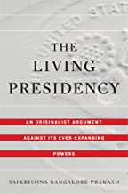 The Living Presidency: An Originalist Argument against Its Ever-Expanding Powers