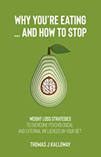 Why You're Eating... And How to Stop.: Weight loss strategies to overcome psychological and external influences on your diet.