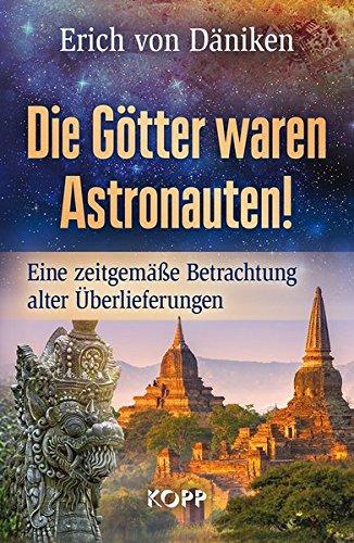 Die Götter waren Astronauten: Eine zeitgemäße Betrachtung alter Überlieferungen