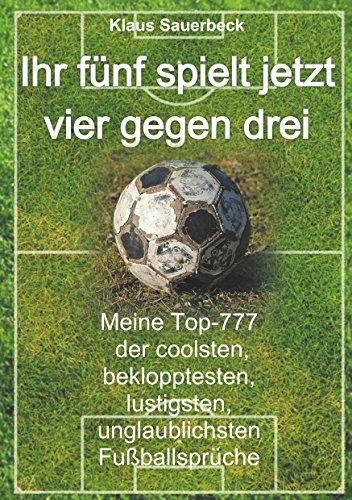 Ihr fünf spielt jetzt vier gegen drei: Meine Top-777 der coolsten, beklopptesten, lustigsten, unglaublichsten Fußballsprüche