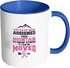 You Have Been Assigned This Mountain To Show Others It Can Be Moved Cool Awesome Unique Breast Cancer Awareness Pink Ribbon 11oz Accent Coffee Mug(7 Colors)
