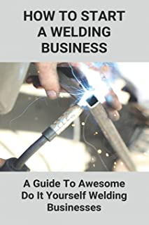 How To Start A Welding Business: A Guide To Awesome Do It Yourself Welding Businesses: Welding Business Establishment