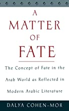A Matter of Fate: The Concept of Fate in the Arab World as Reflected in Modern Arabic Literature