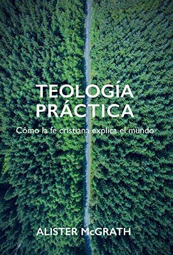 Teología práctica: Cómo la fe cristiana explica el mundo (Spanish Edition)