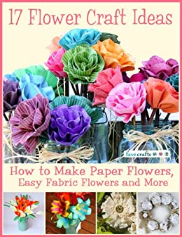 17 Flower Craft Ideas: How to Make Paper Flowers, Easy Fabric Flowers and More by [Prime Publishing]