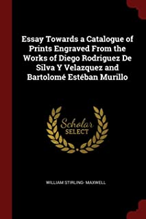 Essay Towards a Catalogue of Prints Engraved from the Works of Diego Rodriguez de Silva Y Velazquez and Bartolomé Estéban ...