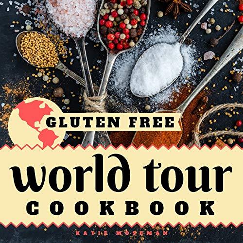 Gluten Free World Tour Cookbook: Internationally Inspired Gluten Free Recipes