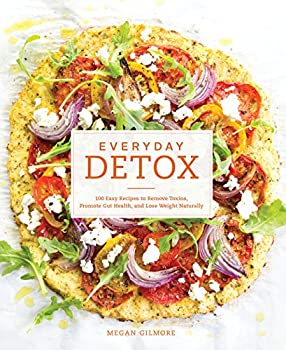 Everyday Detox  100 Easy Recipes to Remove Toxins Promote Gut Health and Lose Weight Naturally [A Cookbook]