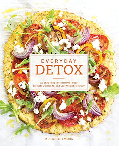 Everyday Detox: 100 Easy Recipes to Remove Toxins, Promote Gut Health, and Lose Weight Naturally