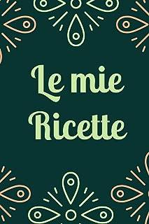 Le mie ricette: Ricettario da scrivere / Taccuino / Quaderno personalizzato con ricette fai da te (Italian Edition)