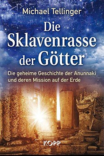 Die Sklavenrasse der Götter: Die geheime Geschichte der Anunnaki und deren Mission auf der Erde