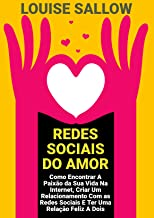 Redes Sociais Do Amor: Como Encontrar A Paixão Da Sua Vida Na Internet, Criar Um Relacionamento Com As Redes Sociais E Ter...