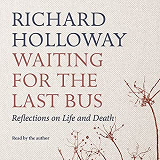 Waiting for the Last Bus     Reflections on Life and Death              By:                                                                                                                                 Richard Holloway                               Narrated by:                                                                                                                                 Richard Holloway                      Length: 5 hrs and 12 mins     37 ratings     Overall 4.5
