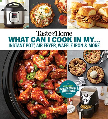 Taste of Home What Can I Cook in My Instant Pot, Air Fryer, Waffle Iron...?: Get Geared Up, Great Cooking Starts Here