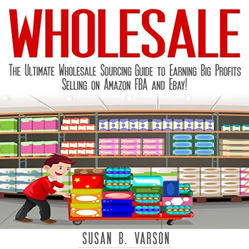 Amazon Com Wholesale The Ultimate Wholesale Sourcing Guide To Earning Big Profits On Amazon Fba And Ebay Audible Audio Edition Susan Varson Charles Orlik Susan B Varson Audible Audiobooks