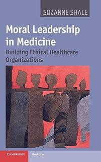 Moral Leadership in Medicine: Building Ethical Healthcare Organizations